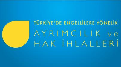 engelliRaporu web - T�rkiye'de Engellilere Y�nelik Ayr�mc�l�k ve Hak �hlalleri Raporu Yay�nland�